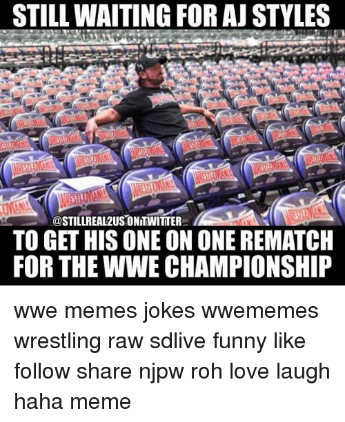 Wwe Memes: STILL WAITING FOR AJ STYLES  @STILLREA12USIONITWITTER  TO GET HIS ONE ONONE REMATCH  FOR THE WWE CHAMPIONSHIP wwe memes jokes wwememes wrestling raw sdlive funny like follow share njpw roh love laugh haha meme
