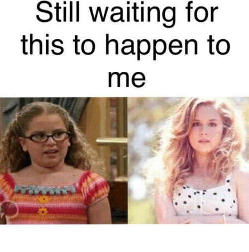 Happenes: Still waiting for  this to happen to  me