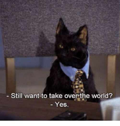 take over the world: Still want to take over the world?  - Yes