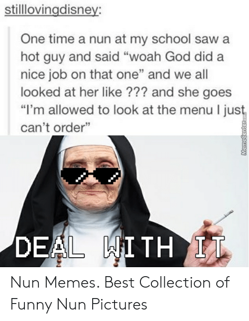 """Nun Memes: stilllovingdisney:  One time a nun at my school saw a  hot guy and said """"woah God did a  nice job on that one"""" and we all  looked at her like ??? and she goes  """"I'm allowed to look at the menu I jus  can't order""""  DEAL WITH LI Nun Memes. Best Collection of Funny Nun Pictures"""