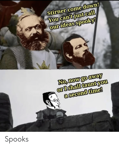 away: Stirner come down!  You can'tjust call  our ideas spooky!  No, now go away  orIshall tauntyou  a second time! Spooks