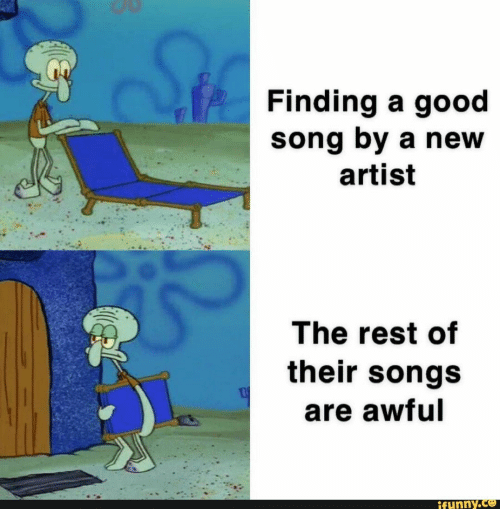 Good, Songs, and Artist: Stle  Finding a good  song by a new  artist  The rest of  their songs  are awful  ifunny.ce