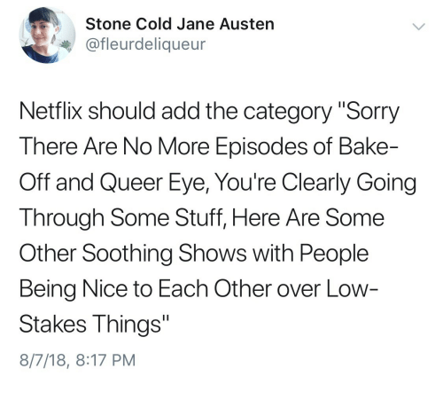 """stone cold: Stone Cold Jane Austen  @fleurdeliqueur  Netflix should add the category """"Sorry  There Are No More Episodes of Bake-  Off and Queer Eye, You're Clearly Going  Through Some Stuff, Here Are Some  Other Soothing Shows with People  Being Nice to Each Other over Low  Stakes Things""""  8/7/18, 8:17 PM"""