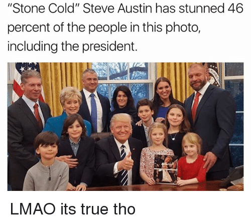 "cold-steve-austin: ""Stone Cold"" Steve Austin has stunned 46  percent of the people in this photo,  including the president. LMAO its true tho"