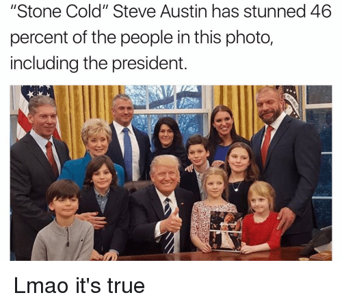 "cold-steve-austin: ""Stone Cold"" Steve Austin has stunned 46  percent of the people in this photo,  including the president. Lmao it's true"