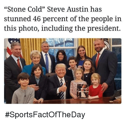 "cold-steve-austin: ""Stone Cold"" Steve Austin has  stunned 46 percent of the people in  this photo, including the president. #SportsFactOfTheDay"