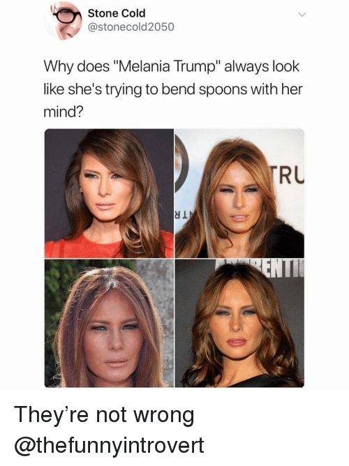 "Melania Trump: Stone Cold  @stonecold2050  Why does ""Melania Trump"" always look  like she's trying to bend spoons with her  mind?  RL They're not wrong @thefunnyintrovert"