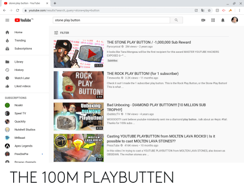 Bad, Fail, and The Rock: stone play button - YouTube  X  >  с  youtube.com/results?search_query=stone+play+button  YouTube  NL  stone play button  Home  FILTER  Trending  vi 3,305  4,958-87.9 4,958 -87.9-4,  0.1-5  THE STONE PLAY BUTTON -1,000,000 Sub Reward  4,950  2M views 2 years  Рyrocynical  4,343  Subscriptions  It looks like Tana Mongeau will be the first recipient for this award MASTER YOUTUBE HACKERS  EXPOSED â-0 ...  Subtitles  Library  0.2 3,459  11:12  0.1-3.018  History  THE ROCK PLAY BUTTON! (for 1 subscriber)  ROCK  PLAY  BUTTON!  11 months ago  Timeworks  Watch Later  3.2K views  Check it out! I made the 1 subscriber play button. This is the Rock Play Button, or the Stone Play Button!  This is what...  Liked videos  2:44  SUBSCRIPTIONS  Unboxing:  DIAMOND TROPHY]  Playbutton!  Bad Unboxing - DIAMOND PLAY BUTTON!!!! [10 MILLION SUB  Noakii  Speel TV  11M views 4 years ago  iDubbbzTV  .  WooooOT!! cant believe youtube mistakenly sent me a diamond play button...talk about an #epic #fail.  Thanks for 100k subs ...  Quackity  4:26  Nutshell Studios  Casting YOUTUBE PLAYBUTTON from MOLTEN LAVA ROCKS! | Is it  possible to cast MOLTEN LAVA STONES??  MOLTEN  MrBeast  LAVA ROCKS  416K views 10 months ago  PressTube  Apex Legends  In this video i'm trying to cast a YOUTUBE PLAYBUTTON from MOLTEN LAVA STONES, also known as  PewDiePie  OBSIDIAN. The molten stones are...  7:07  Rrowse channels.  X  + THE 100M PLAYBUTTEN
