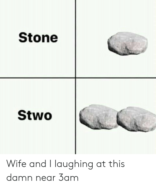 stone: Stone  Stwo Wife and I laughing at this damn near 3am