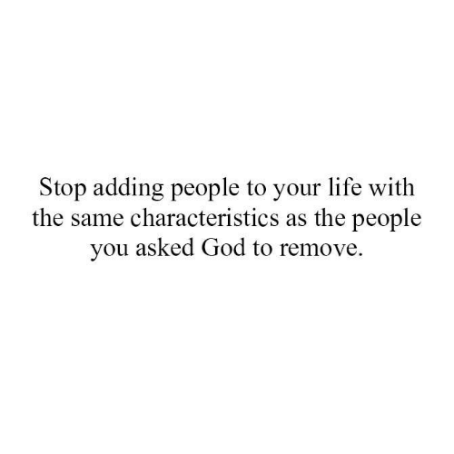 God, Life, and Memes: Stop adding people to your life with  the same characteristics as the people  you asked God to remove.