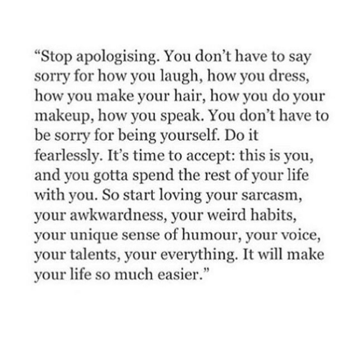 """Life, Makeup, and Sorry: """"Stop apologising. You don't have to say  sorry for how you laugh, how you dress,  how you make your hair, how you do your  makeup, how you speak. You don't have to  be sorry for being yourself. Do it  fearlessly. It's time to accept: this is you,  and you gotta spend the rest of your life  with you. So start loving your sarcasm,  your awkwardness, your weird habits,  your unique sense of humour, your voice,  your talents, your everything. It will make  your life so much easier."""""""