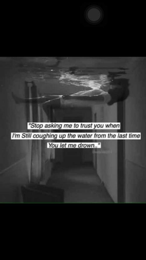 """Coughing: Stop asking me to trust you when  I'm Still coughing up the water from the last time  You let me drown.."""""""