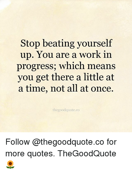 stop beating yourself up you are a work in progress