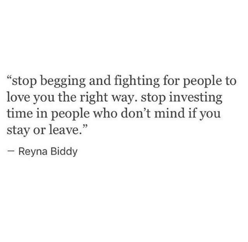 "Love, Time, and Mind: ""stop begging and fighting for people to  love you the right way. stop investing  time in people who don't mind if you  stay or leave.""  05  Reyna Biddy"