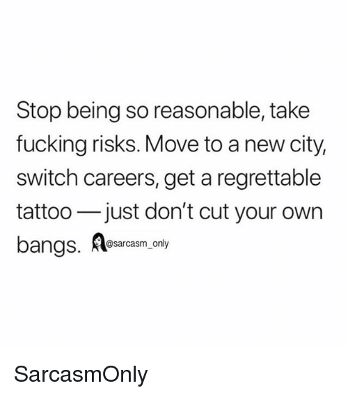 Fucking, Funny, and Memes: Stop being so reasonable, take  fucking risks. Move to a new city,  switch careers, get a regrettable  tattoo just don't cut your own  bangs, Asarcasm only SarcasmOnly