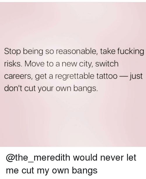 Meredith: Stop being so reasonable, take fucking  risks. Move to a new city, switch  careers, get a regrettable tattoo-just  don't cut your own bangs @the_meredith would never let me cut my own bangs