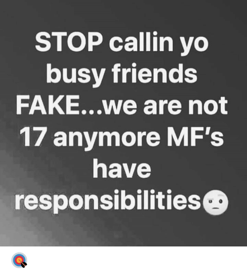 Fake, Friends, and Yo: STOP callin yo  busy friends  FAKE...we are not  17 anymore MF's  have  responsibilitiesG 🎯