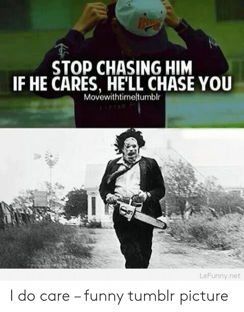 Chasing Him: STOP CHASING HIM  IF HE CARES, HE'LL CHASE YOU  Movewithtimeltumblr  LeFunny.net I do care – funny tumblr picture