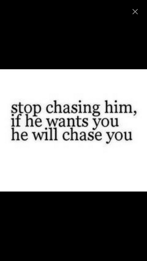 Chasing Him: stop chasing him,  if he wants vou  he will chase you