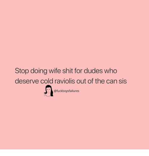 Shit, Girl Memes, and Wife: Stop doing wife shit for dudes who  deserve cold raviolis out of the can sis  @fuckboysfailures