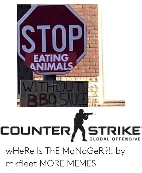 Animals, Dank, and Memes: STOP  EATING  ANIMALS  WITHOUT  BBO SAUCE  STRIKE  COUNTER  GLOBAL OFFENSIVE wHeRe Is ThE MaNaGeR?!! by mkfleet MORE MEMES