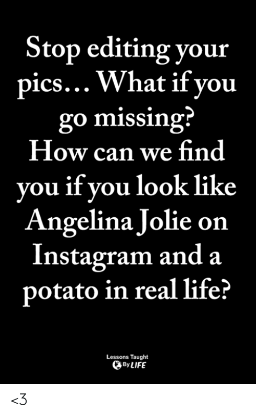 Instagram, Life, and Memes: Stop editing your  pics... What if vou  go missing  How can we find  you if you look like  Angelina Jolie on  Instagram and a  potato in real life?  Lessons Taught  By LIFE <3