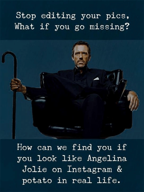 Instagram, Life, and Angelina Jolie: Stop editing your pics,  What if you go missing?  How can we find you if  you look like Angelina  Jolie on Instagram &  potato in real life.