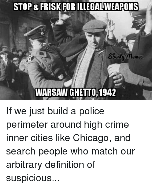 perimeter: STOP & FRISK FOR ILLEGALWEAPONS  liberty memes.  WARSAW GHETTO, 1942 If we just build a police perimeter around high crime inner cities like Chicago, and search people who match our arbitrary definition of suspicious...