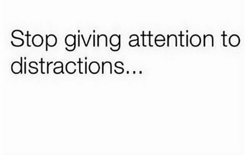 Distractions: Stop giving attention to  distractions...
