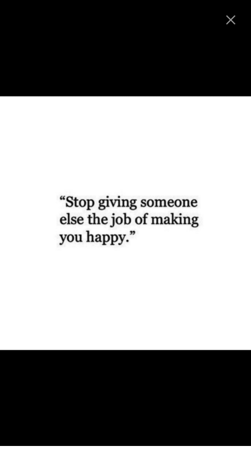 """Happy, Job, and You: """"Stop giving someone  else the job of making  you happy."""""""
