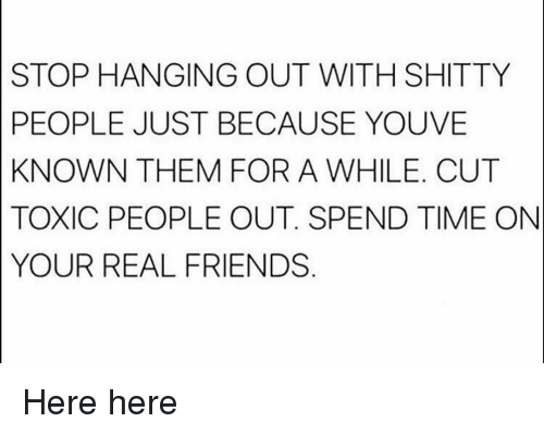 Friends, Gym, and Real Friends: STOP HANGING OUT WITH SHITTY  PEOPLE JUST BECAUSE YOUVE  KNOWN THEM FOR A WHILE. CUT  TOXIC PEOPLE OUT. SPEND TIME ON  YOUR REAL FRIENDS Here here