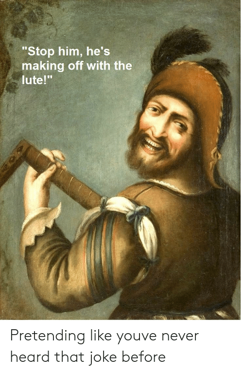 """Never, Him, and You: """"Stop him, he's  making off with the  lute!"""" Pretending like youve never heard that joke before"""