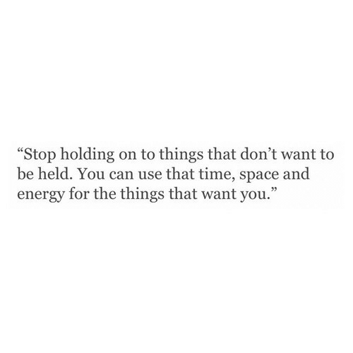 """holding-on: """"Stop holding on to things that don't want to  be held. You can use that time, space and  energy for the things that want you."""""""
