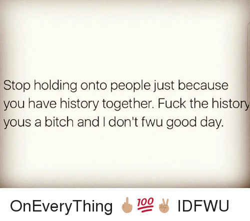 Stop Holding Onto People Just Because You Have History Together Fuck