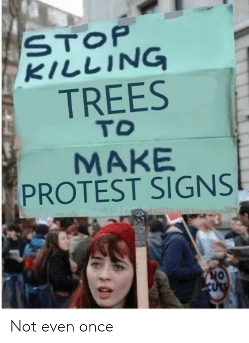 Protest Signs: STOP  KILLING  TREES  TO  MAKE  PROTEST SIGNS Not even once