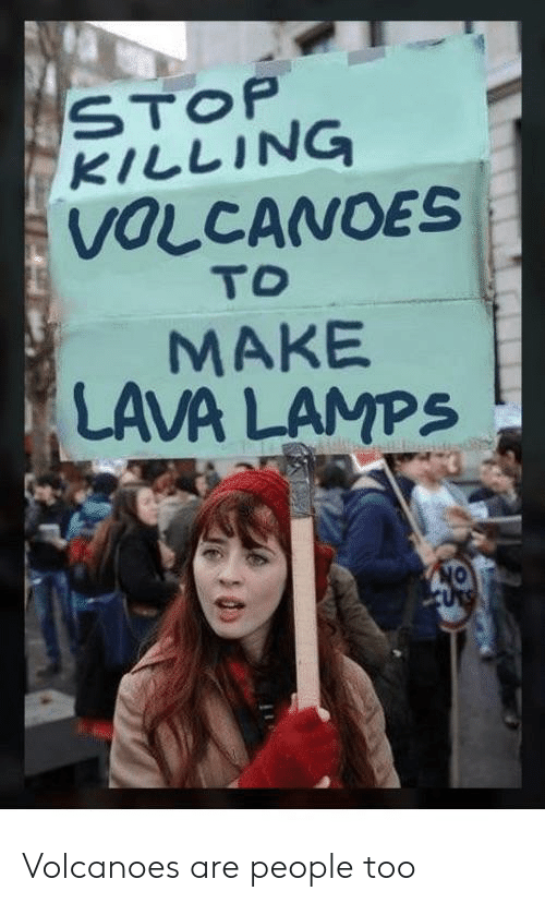 Lamps: STOP  KILLING  VOLCANOES  TO  MAKE  LAVA LAMPS  ON  CUTS Volcanoes are people too