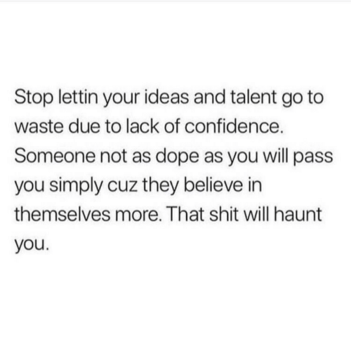 haunt: Stop lettin your ideas and talent go to  waste due to lack of confidence.  Someone not as dope as you will pass  you simply cuz they believe in  themselves more. That shit will haunt  you.