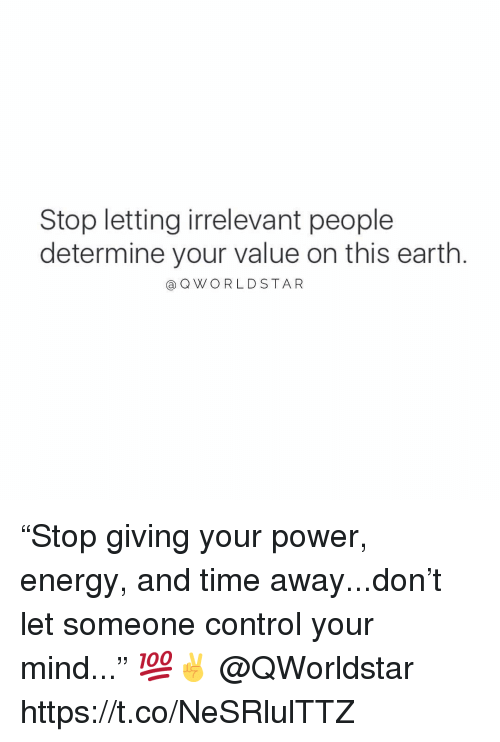 "Energy, Control, and Earth: Stop letting irrelevant people  determine your value on this earth  @OWORLDSTAR ""Stop giving your power, energy, and time away...don't let someone control your mind..."" 💯✌️ @QWorldstar https://t.co/NeSRlulTTZ"
