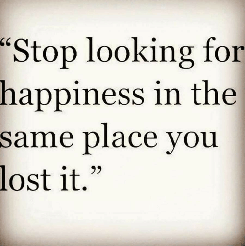 "Lost, Happiness, and Looking: ""Stop looking for  in the  happiness  same place vou  lost it."""
