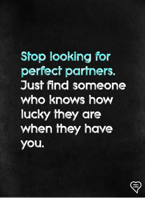 Memes, 🤖, and How: Stop looking for  perfect partners.  Just find someone  who knows how  lucky they  when they have  you.  are