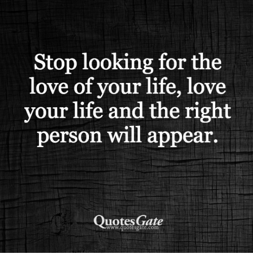 Stop Looking For The Love Of Your Life Love Your Life And The Right