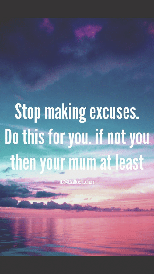 You, Daffodil, and For: Stop making excuses.  Do this for you. if not you  then your mum at least  IG@Daffodil.dian