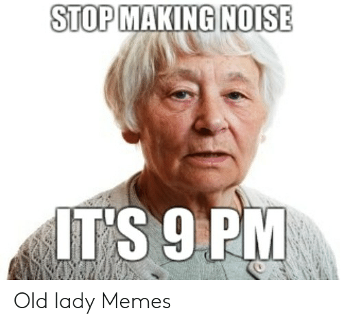 Old Lady Memes: STOP MAKING N0ISE  IT'S 9 PM Old lady Memes
