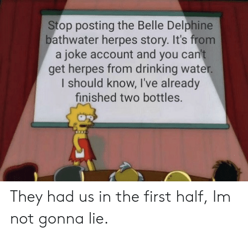 drinking water: Stop posting the Belle Delphine  bathwater herpes story. It's from  a joke account and you can't  get herpes from drinking water.  I should know, I've already  finished two bottles. They had us in the first half, Im not gonna lie.