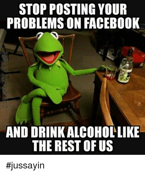 Dank, Facebook, and 🤖: STOP POSTING YOUR  PROBLEMS ON FACEBOOK  AND DRINK ALCOHOLLIKE  THE REST OF US #jussayin