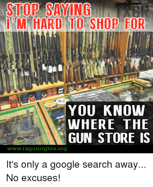 Stop Saying M Hard To Shop For You Know Where The Gun Store Is