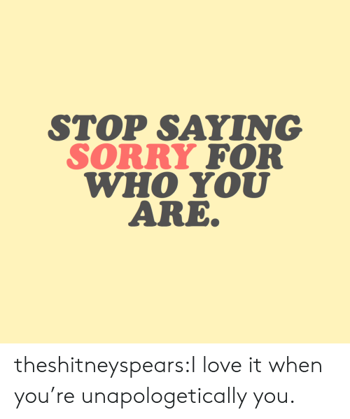 who you are: STOP SAYING  SORRY FOR  WHO YOU  ARE theshitneyspears:I love it when you're unapologetically you.