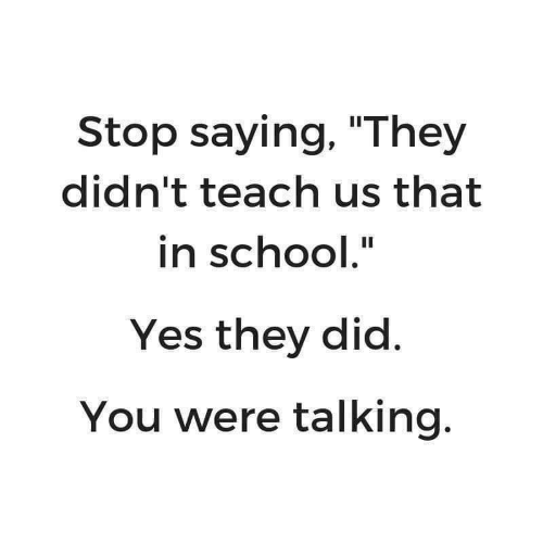 "School, Yes, and Did: Stop saying, ""They  didn't teach us that  in school.""  Yes they did.  You were talking."
