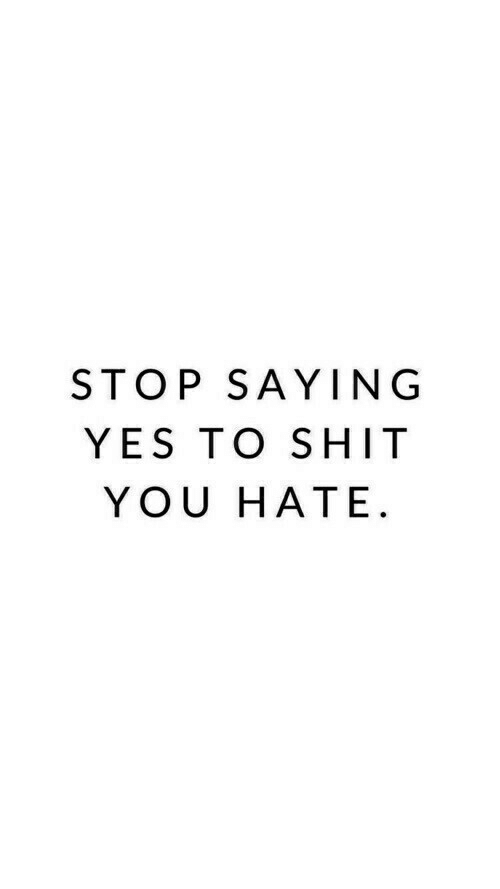 Shit, Yes, and You: STOP SAYING  YES TO SHIT  YOU HATE.