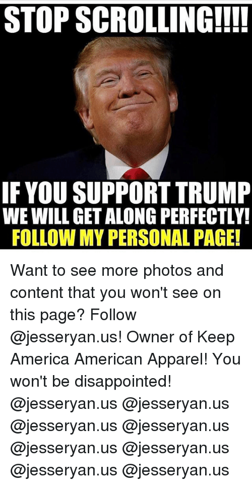 contention: STOP SCROLLING!!!!  IF YOU SUPPORT TRUMP  WE WILL GET ALONG PERFECTLY!  FOLLOW MY PERSONAL PAGE! Want to see more photos and content that you won't see on this page? Follow @jesseryan.us! Owner of Keep America American Apparel! You won't be disappointed! @jesseryan.us @jesseryan.us @jesseryan.us @jesseryan.us @jesseryan.us @jesseryan.us @jesseryan.us @jesseryan.us